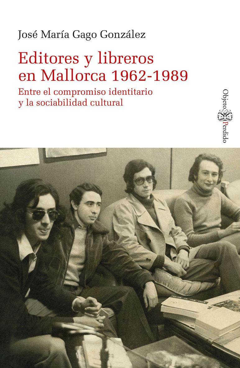 """""""Editores y libreros en Mallorca 1962-1989. Entre el compromiso identitario y la sociabilidad cultural"""" de José María Gago"""